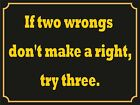 4061 IF TWO WRONGS DON'T MAKE A RIGHT TRY THREE FUNNY QUOTE METAL WALL SIGN
