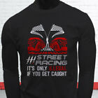 STREET RACING ONLY ILLEGAL IF CAUGHT SPEED CARS Mens Black Long Sleeve T-Shirt