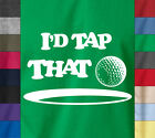 Funny I'D TAP THAT Golfer T-Shirt Caddy Outing Dad Gift 100% Ringspun Cotton Tee