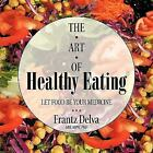 The Art Of Healthy Eating: Let Food Be Your Medicine: By Frantz Delva MD MPH PhD