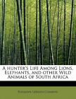 A Hunter's Life Among Lions, Elephants, And Other Wild Animals Of South Afric...