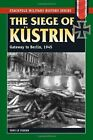The Siege of Kustrin: Gateway to Berlin, 1945 (Stackpole Military History Series