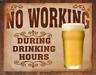 Tin Sign NO WORKING DURING DRINKING HOURS Wall Decor Home Bar Work Shop - 16x13