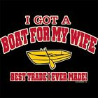 FUNNY~GOT A BOAT FOR MY WIFE~BEST TRADE I EVER MADE~T-SHIRT~S-3X~LS/SS~COLORS