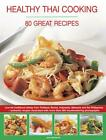 Healthy Thai Cooking: 80 Great Recipes: Low-Fat Traditional Recipes from Thailan