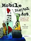 Mobile Digital Art: Using the iPad and iPhone as Creative Tools by Leibowitz, Da