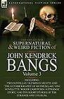 The Collected Supernatural and Weird Fiction of John Kendrick Bangs : Volume...