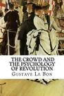 Gustave Le Bon, the Crowd and the Psychology of Revolution by Gustave Le Bon (En