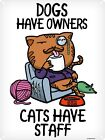 Dogs Have Owners Cats Have Staff Tin Sign 30.5x40.7cm