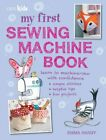 My First Sewing Machine Book: 35 fun and easy proje... by Hardy, Emma 1782491015
