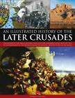 Illustrated History of the Later Crusades: The Crusades of 1200-1588 in Palestin