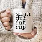 Shuh Duh Fuh Cup Coffee Mug Funny Mugs Gift For Him Gift For Her Gift For Friend