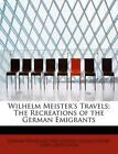 Wilhelm Meister's Travels; The Recreations of the German Emigrants by George Hen