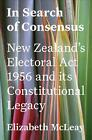 In Search of Consensus: New Zealand's Electoral Act 1956 and its Constitutional