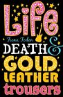 Life, Death and Gold Leather Trousers By Fiona Foden